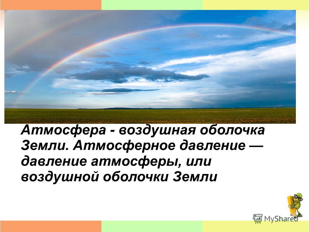 Атмосфера - воздушная оболочка Земли. Атмосферное давление давление атмосферы, или воздушной оболочки Земли