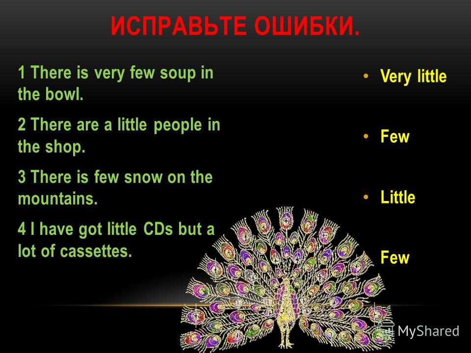 1 There is very few soup in the bowl. 2 There are a little people in the shop. 3 There is few snow on the mountains. 4 I have got little CDs but a lot of cassettes. Very little Few Little Few ИСПРАВЬТЕ ОШИБКИ.