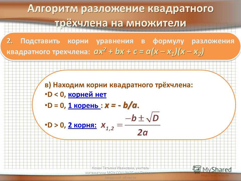 Алгоритм разложение квадратного трёхчлена на множители 2. ах 2 + bx + с = а(х – х 1 )(х – х 2 ) 2. Подставить корни уравнения в формулу разложения квадратного трехчлена: ах 2 + bx + с = а(х – х 1 )(х – х 2 ) в) Находим корни квадратного трёхчлена: D