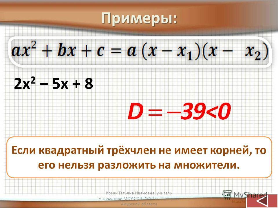 Примеры: 2х 2 – 5х + 8 Если квадратный трёхчлен не имеет корней, то его нельзя разложить на множители. Козак Татьяна Ивановна, учитель математики МОУ СОШ 20 пгт Прогресс Амурской области