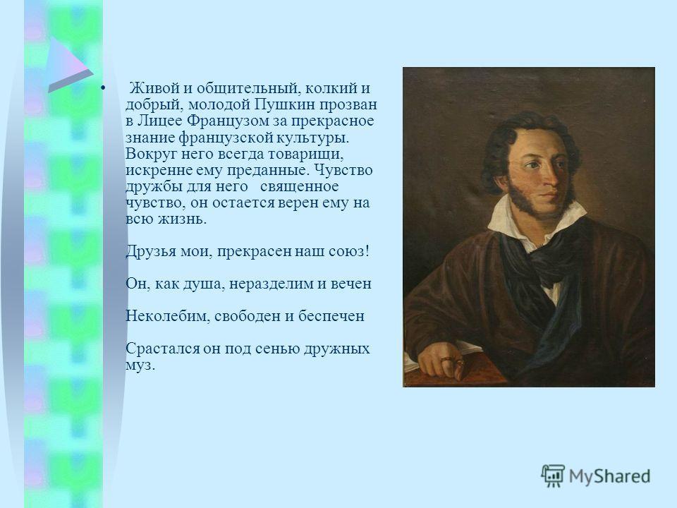 Живой и общительный, колкий и добрый, молодой Пушкин прозван в Лицее Французом за прекрасное знание французской культуры. Вокруг него всегда товарищи, искренне ему преданные. Чувство дружбы для него священное чувство, он остается верен ему на всю жиз