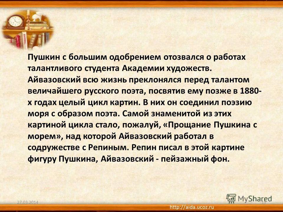 Пушкин с большим одобрением отозвался о работах талантливого студента Академии художеств. Айвазовский всю жизнь преклонялся перед талантом величайшего русского поэта, посвятив ему позже в 1880- х годах целый цикл картин. В них он соединил поэзию моря