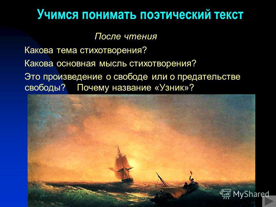 Учимся понимать поэтический текст После чтения Какова тема стихотворения? Какова основная мысль стихотворения? Это произведение о свободе или о предательстве свободы? Почему название «Узник»?