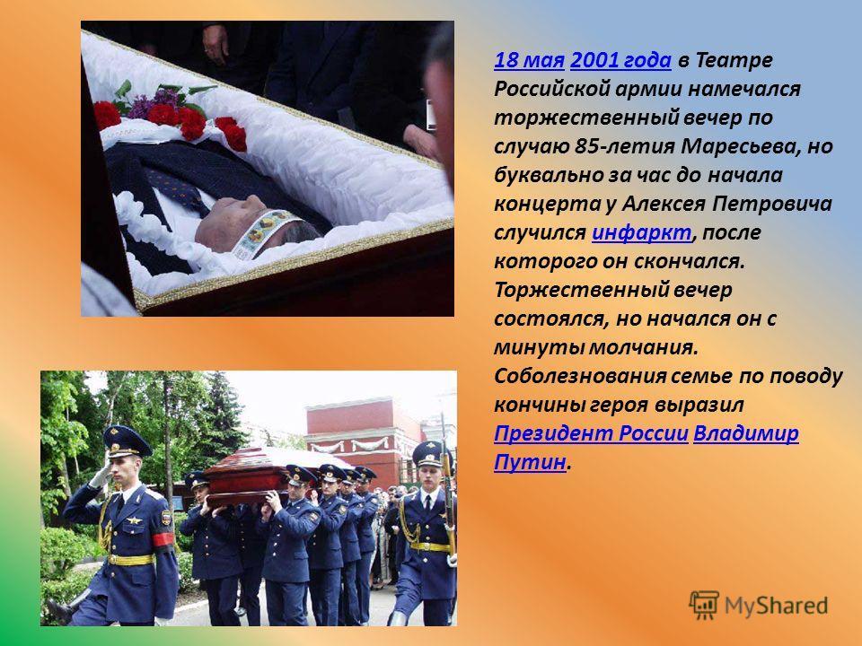 18 мая18 мая 2001 года в Театре Российской армии намечался торжественный вечер по случаю 85-летия Маресьева, но буквально за час до начала концерта у Алексея Петровича случился инфаркт, после которого он скончался. Торжественный вечер состоялся, но н