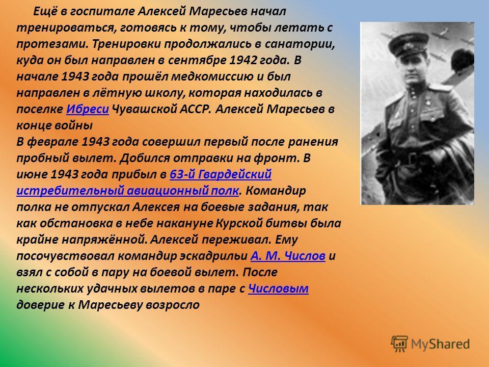 Ещё в госпитале Алексей Маресьев начал тренироваться, готовясь к тому, чтобы летать с протезами. Тренировки продолжались в санатории, куда он был направлен в сентябре 1942 года. В начале 1943 года прошёл медкомиссию и был направлен в лётную школу, ко