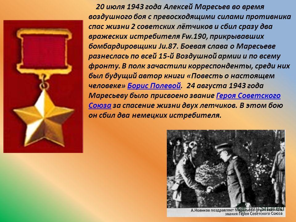 20 июля 1943 года Алексей Маресьев во время воздушного боя с превосходящими силами противника спас жизни 2 советских лётчиков и сбил сразу два вражеских истребителя Fw.190, прикрывавших бомбардировщики Ju.87. Боевая слава о Маресьеве разнеслась по вс