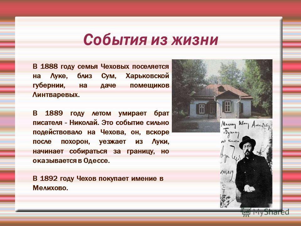 В 1888 году семья Чеховых поселяется на Луке, близ Сум, Харьковской губернии, на даче помещиков Линтваревых. В 1889 году летом умирает брат писателя - Николай. Это событие сильно подействовало на Чехова, он, вскоре после похорон, уезжает из Луки, нач