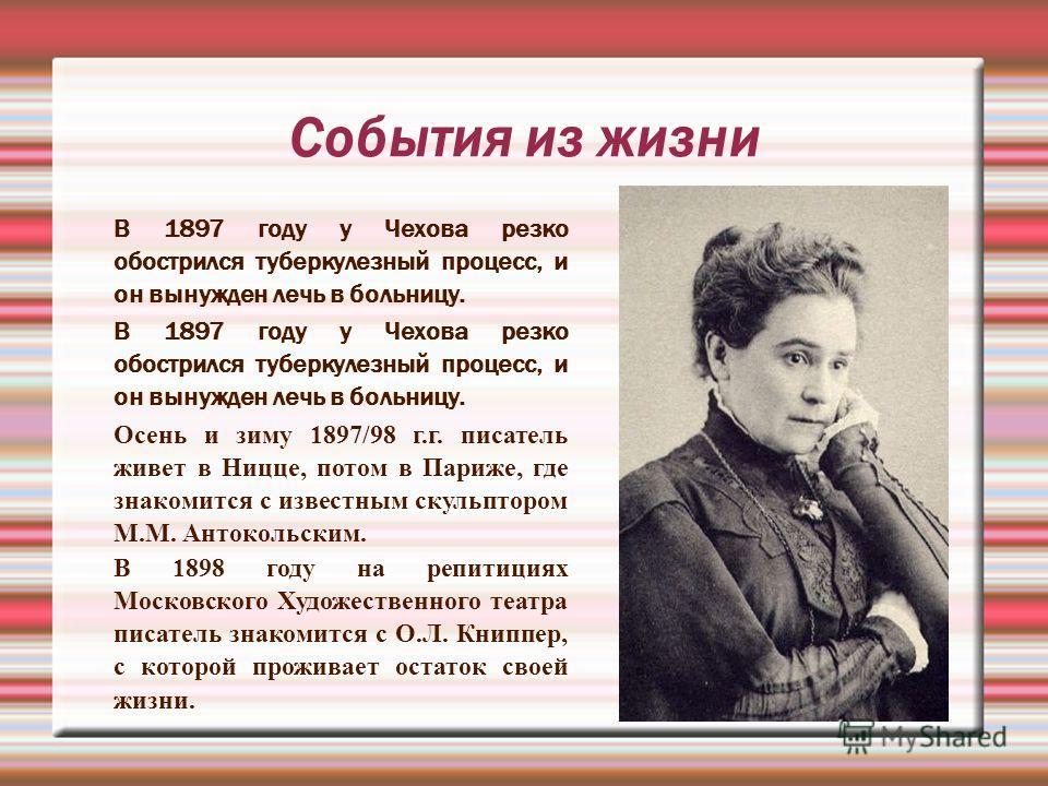 События из жизни В 1897 году у Чехова резко обострился туберкулезный процесс, и он вынужден лечь в больницу. Осень и зиму 1897/98 г.г. писатель живет в Ницце, потом в Париже, где знакомится с известным скульптором М.М. Антокольским. енаеа В 1898 году