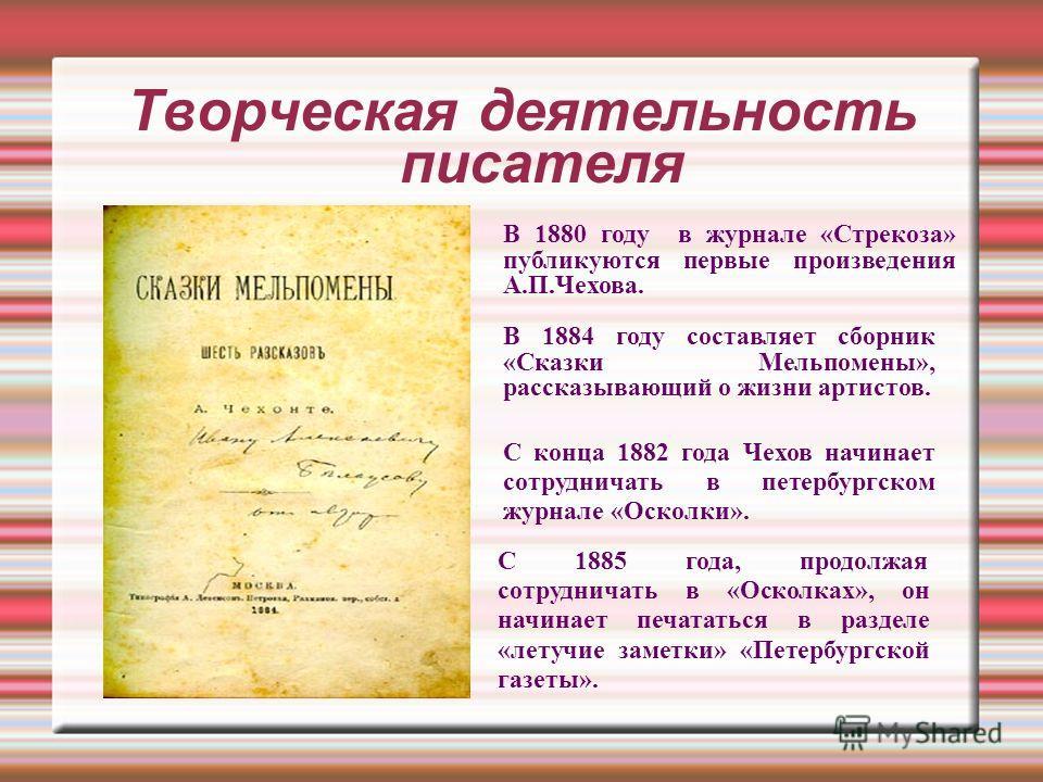 Творческая деятельность писателя В 1880 году в журнале «Стрекоза» публикуются первые произведения А.П.Чехова. В 1884 году составляет сборник «Сказки Мельпомены», рассказывающий о жизни артистов. С конца 1882 года Чехов начинает сотрудничать в петербу