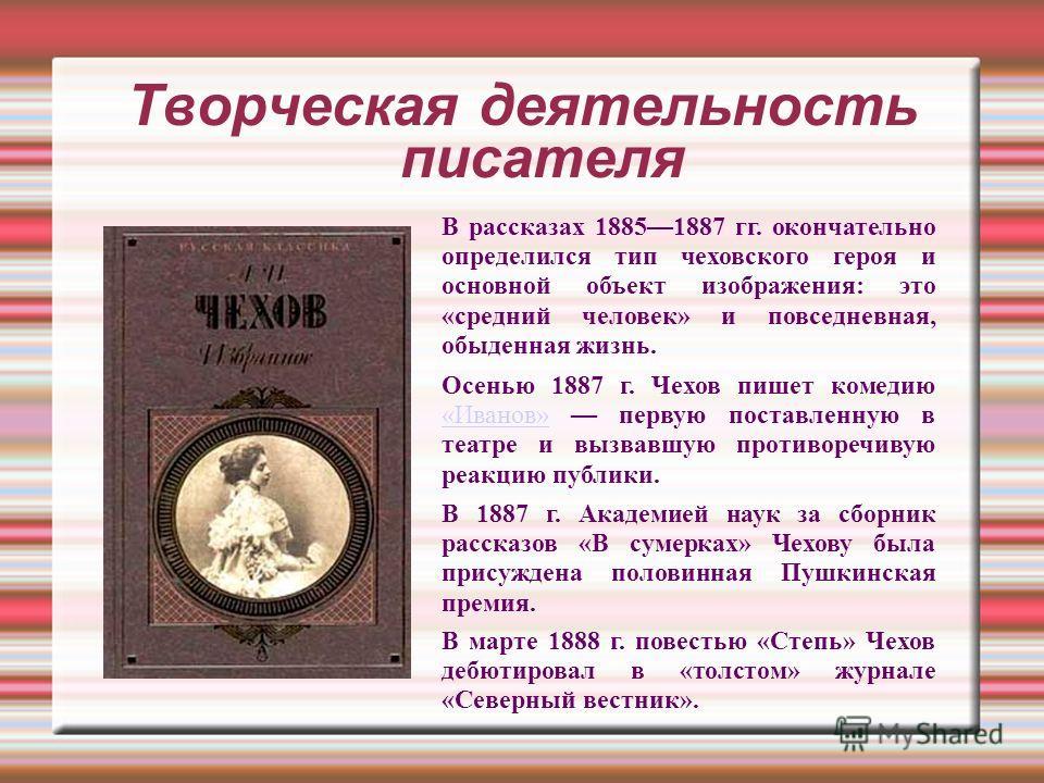Творческая деятельность писателя В рассказах 18851887 гг. окончательно определился тип чеховского героя и основной объект изображения: это «средний человек» и повседневная, обыденная жизнь. Осенью 1887 г. Чехов пишет комедию «Иванов» первую поставлен