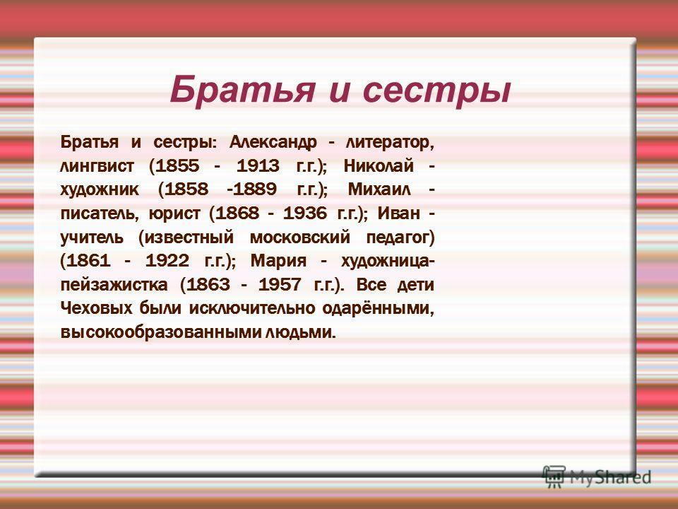 Братья и сестры Братья и сестры: Александр - литератор, лингвист (1855 - 1913 г.г.); Николай - художник (1858 -1889 г.г.); Михаил - писатель, юрист (1868 - 1936 г.г.); Иван - учитель (известный московский педагог) (1861 - 1922 г.г.); Мария - художниц