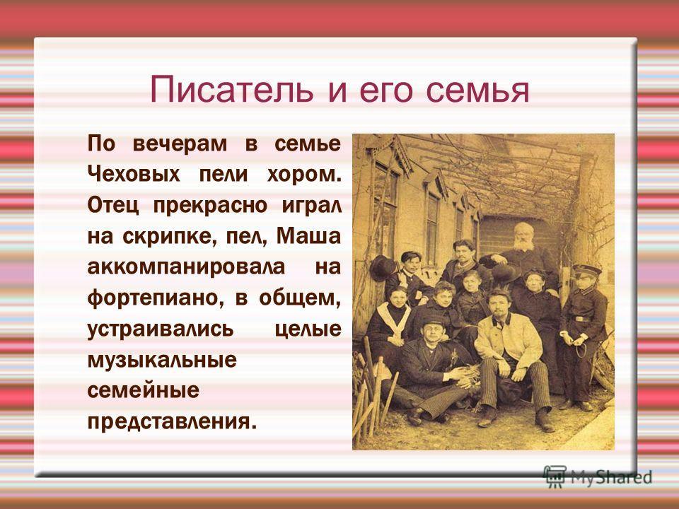 Писатель и его семья По вечерам в семье Чеховых пели хором. Отец прекрасно играл на скрипке, пел, Маша аккомпанировала на фортепиано, в общем, устраивались целые музыкальные семейные представления.