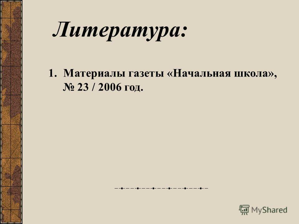 Литература: 1.Материалы газеты «Начальная школа», 23 / 2006 год.