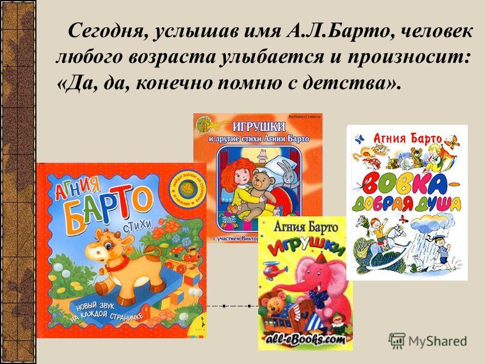 Сегодня, услышав имя А.Л.Барто, человек любого возраста улыбается и произносит: «Да, да, конечно помню с детства».