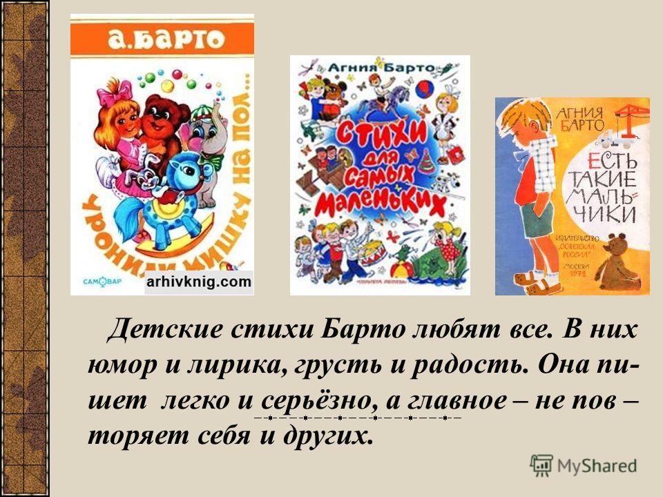 Детские стихи Барто любят все. В них юмор и лирика, грусть и радость. Она пи- шет легко и серьёзно, а главное – не пов – торяет себя и других.