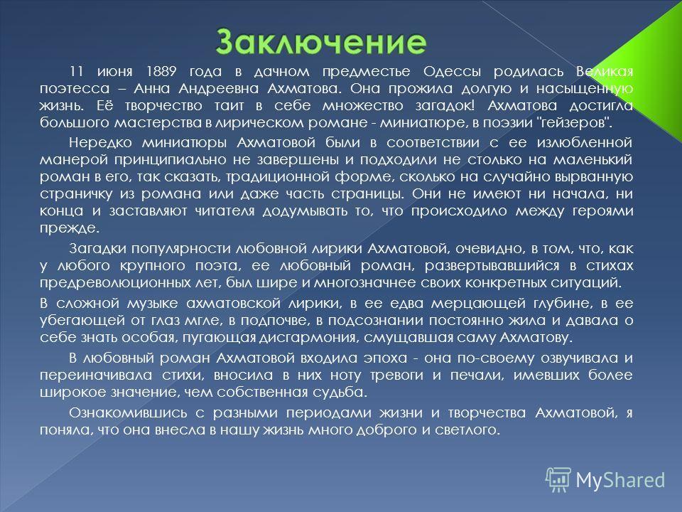 11 июня 1889 года в дачном предместье Одессы родилась Великая поэтесса – Анна Андреевна Ахматова. Она прожила долгую и насыщенную жизнь. Её творчество таит в себе множество загадок! Ахматова достигла большого мастерства в лирическом романе - миниатюр