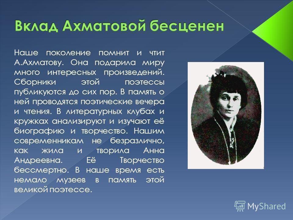 Наше поколение помнит и чтит А.Ахматову. Она подарила миру много интересных произведений. Сборники этой поэтессы публикуются до сих пор. В память о ней проводятся поэтические вечера и чтения. В литературных клубах и кружках анализируют и изучают её б