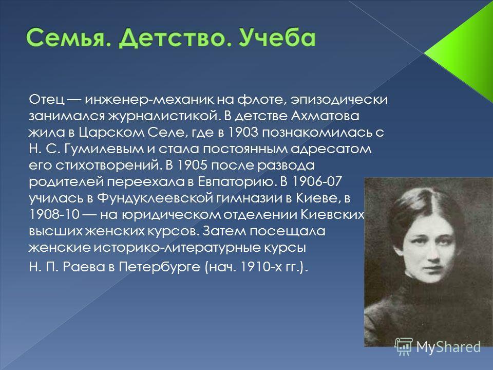 Отец инженер-механик на флоте, эпизодически занимался журналистикой. В детстве Ахматова жила в Царском Селе, где в 1903 познакомилась с Н. С. Гумилевым и стала постоянным адресатом его стихотворений. В 1905 после развода родителей переехала в Евпатор