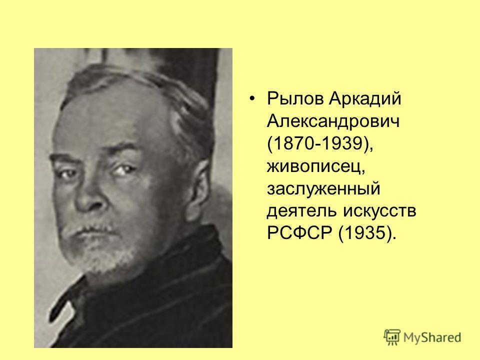 Рылов Аркадий Александрович (1870-1939), живописец, заслуженный деятель искусств РСФСР (1935).