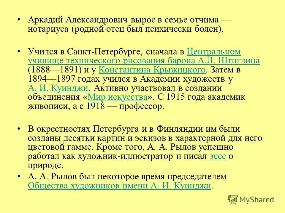 Аркадий Александрович вырос в семье отчима нотариуса (родной отец был психически болен). Учился в Санкт-Петербурге, сначала в Центральном училище технического рисования барона А.Л. Штиглица (18881891) и у Константина Крыжицкого. Затем в 18941897 года