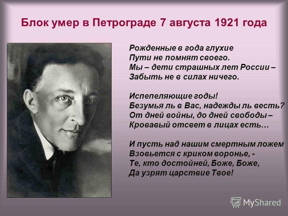 Блок умер в Петрограде 7 августа 1921 года Рожденные в года глухие Пути не помнят своего. Мы – дети страшных лет России – Забыть не в силах ничего. Испепеляющие годы! Безумья ль в Вас, надежды ль весть? От дней войны, до дней свободы – Кровавый отсве