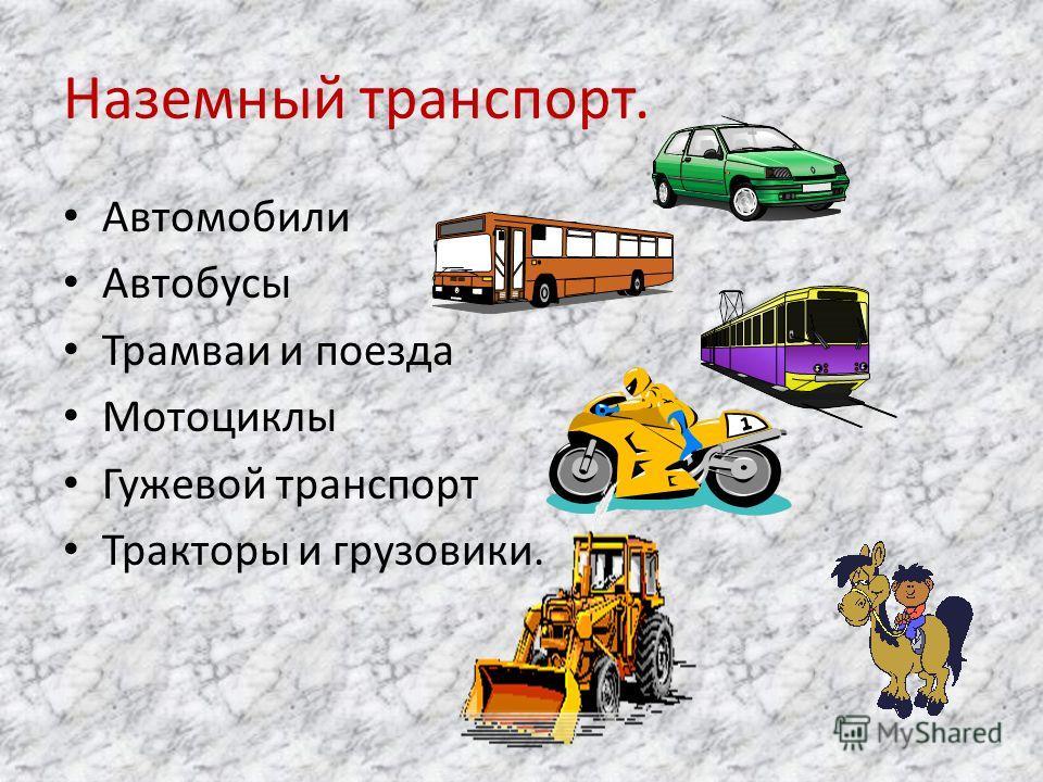 Наземный транспорт. Автомобили Автобусы Трамваи и поезда Мотоциклы Гужевой транспорт Тракторы и грузовики.