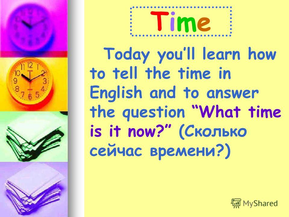 TimeTime Today youll learn how to tell the time in English and to answer the question What time is it now? (Сколько сейчас времени?)