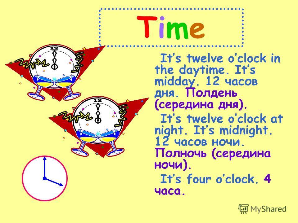 TimeTime Its twelve oclock in the daytime. Its midday. 12 часов дня. Полдень (середина дня). Its twelve oclock at night. Its midnight. 12 часов ночи. Полночь (середина ночи). Its four oclock. 4 часа.