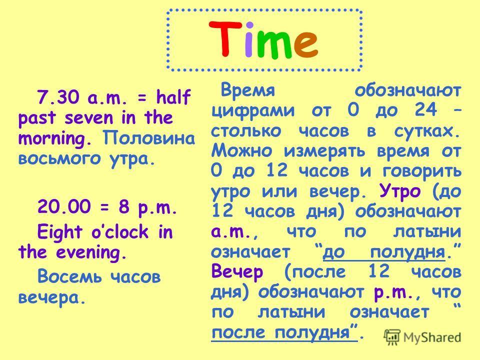 TimeTime 7.30 a.m. = half past seven in the morning. Половина восьмого утра. 20.00 = 8 p.m. Eight oclock in the evening. Восемь часов вечера. Время обозначают цифрами от 0 до 24 – столько часов в сутках. Можно измерять время от 0 до 12 часов и говори
