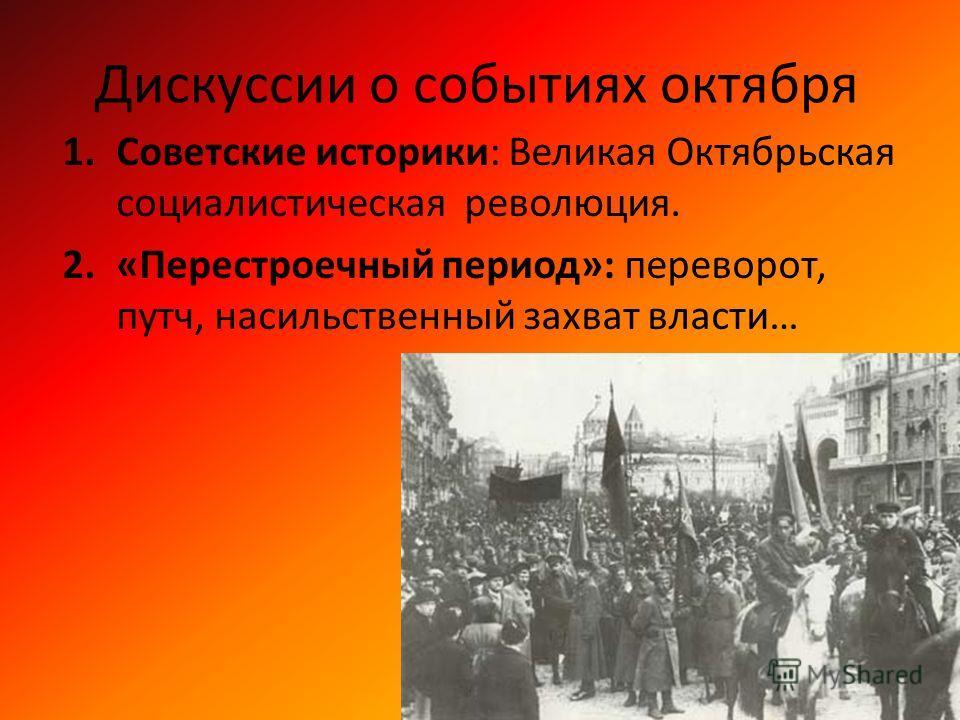 Дискуссии о событиях октября 1.Советские историки: Великая Октябрьская социалистическая революция. 2.«Перестроечный период»: переворот, путч, насильственный захват власти…