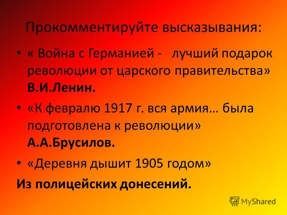 Прокомментируйте высказывания: « Война с Германией - лучший подарок революции от царского правительства» В.И.Ленин. «К февралю 1917 г. вся армия… была подготовлена к революции» А.А.Брусилов. «Деревня дышит 1905 годом» Из полицейских донесений.