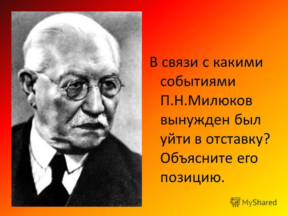 В связи с какими событиями П.Н.Милюков вынужден был уйти в отставку? Объясните его позицию.