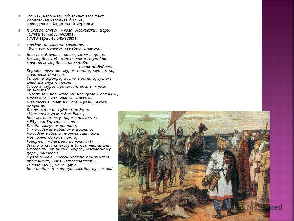 Вот как, например, объясняет этот факт мордовская народная былина, приведенная Андреем Печерским: И сказал слугам мурза, московский царь: «Слуги вы мои, подите, Слуги верные, отнесите, мордве на моляне скажите: «Вот вам бочонок серебра, старики, Вот