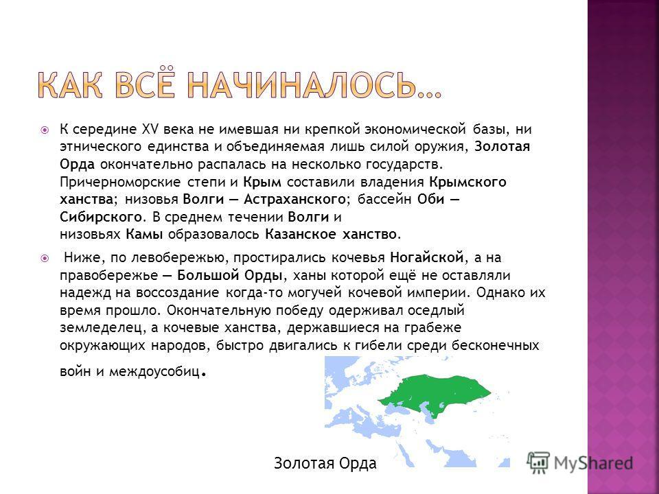 К середине XV века не имевшая ни крепкой экономической базы, ни этнического единства и объединяемая лишь силой оружия, Золотая Орда окончательно распалась на несколько государств. Причерноморские степи и Крым составили владения Крымского ханства; низ