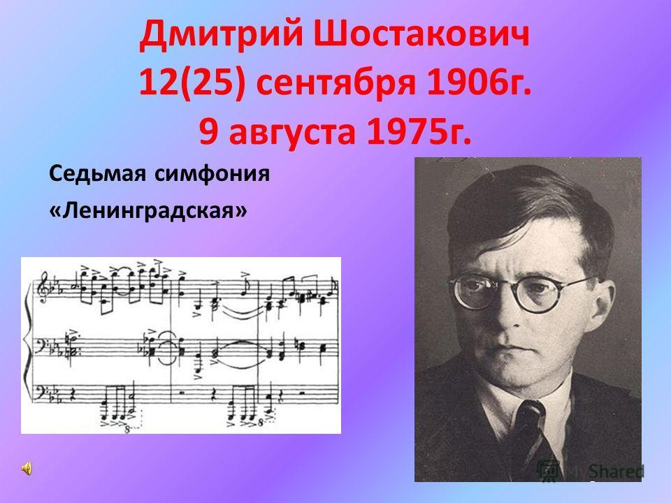 Дмитрий Шостакович 12(25) сентября 1906г. 9 августа 1975г. Седьмая симфония «Ленинградская»