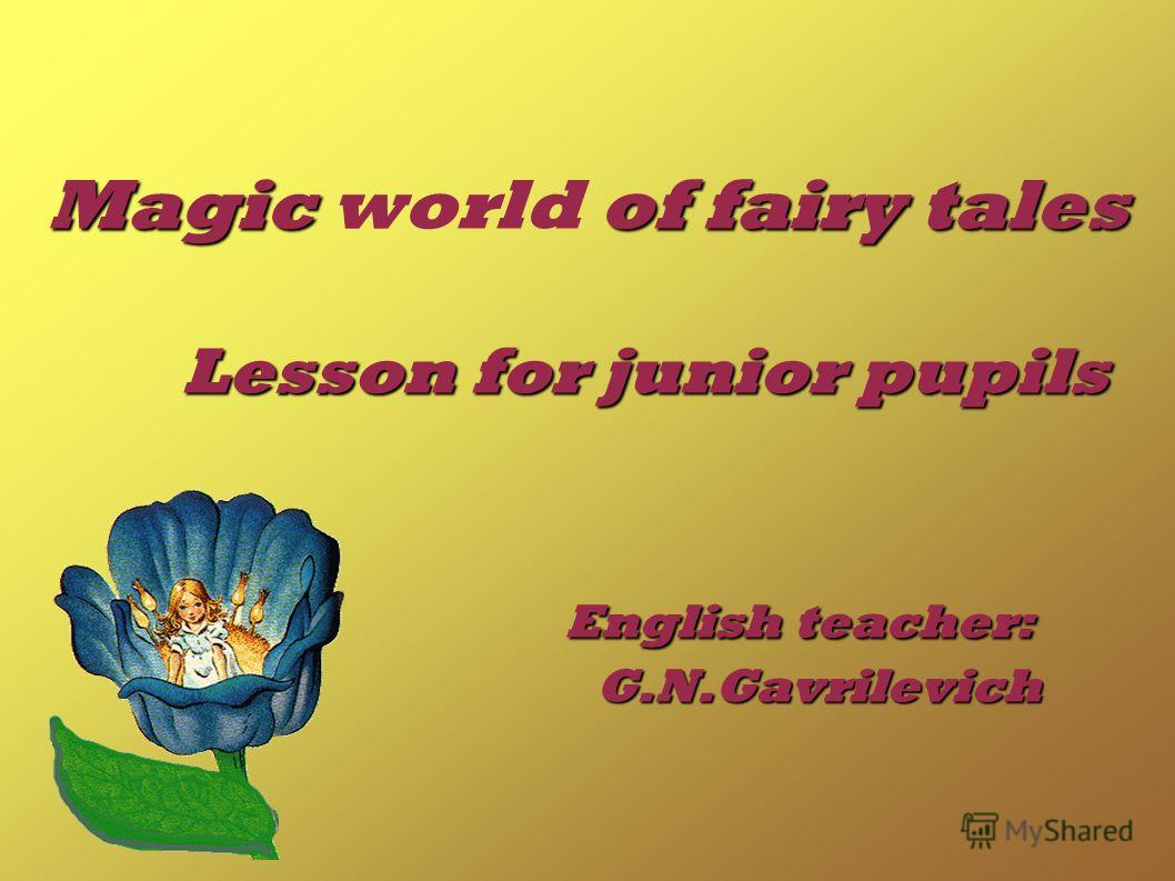 Magic of fairy tales Lesson for junior pupils English teacher: G.N.Gavrilevich Magic world of fairy tales Lesson for junior pupils English teacher: G.N.Gavrilevich