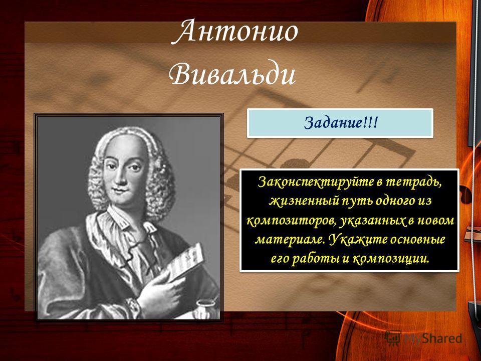 Антонио Вивальди Задание!!! Законспектируйте в тетрадь, жизненный путь одного из композиторов, указанных в новом материале. Укажите основные его работы и композиции.