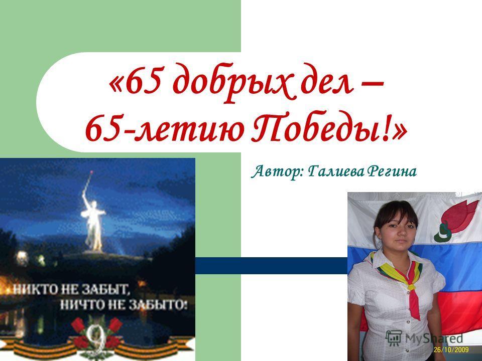 «65 добрых дел – 65-летию Победы!» Автор: Галиева Регина