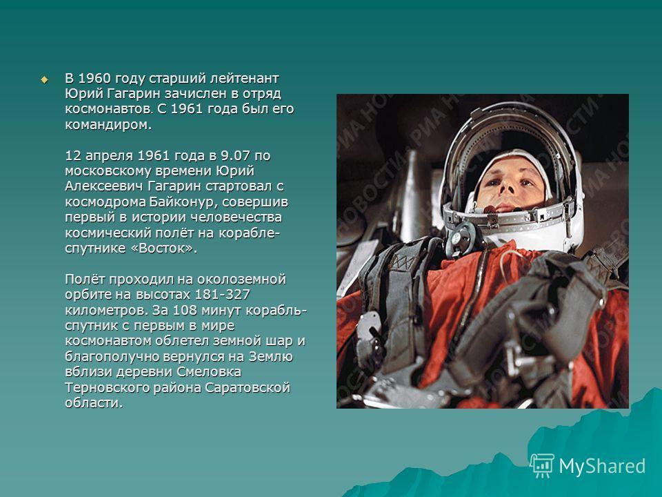 В 1960 году старший лейтенант Юрий Гагарин зачислен в отряд космонавтов. С 1961 года был его командиром. 12 апреля 1961 года в 9.07 по московскому времени Юрий Алексеевич Гагарин стартовал с космодрома Байконур, совершив первый в истории человечества