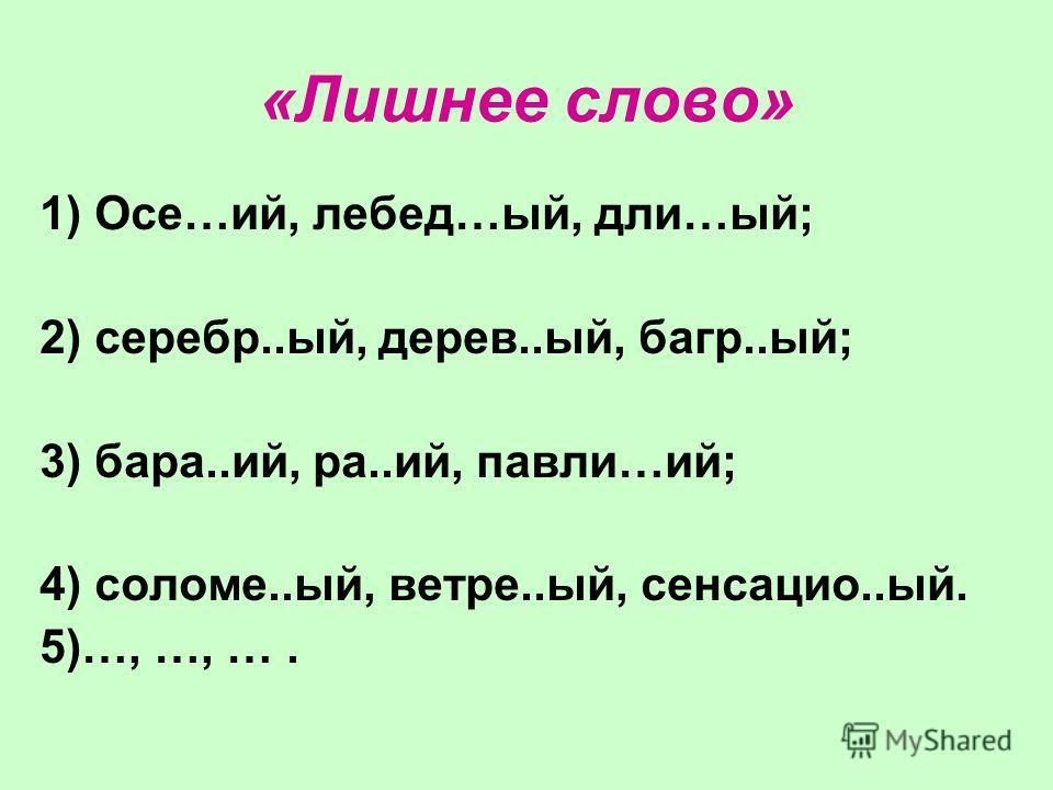 «Лишнее слово» 1) Осе…ий, лебед…ый, дли…ый; 2) серебр..ый, дерев..ый, багр..ый; 3) бара..ий, ра..ий, павли…ий; 4) соломе..ый, ветре..ый, сенсацио..ый. 5)…, …, ….