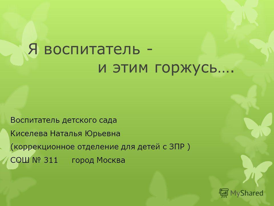 Я воспитатель - и этим горжусь…. Воспитатель детского сада Киселева Наталья Юрьевна (коррекционное отделение для детей с ЗПР ) СОШ 311 город Москва