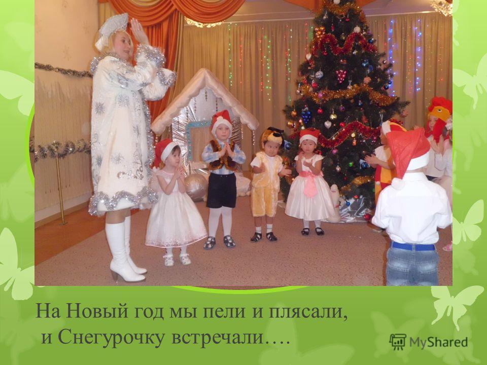 На Новый год мы пели и плясали, и Снегурочку встречали….
