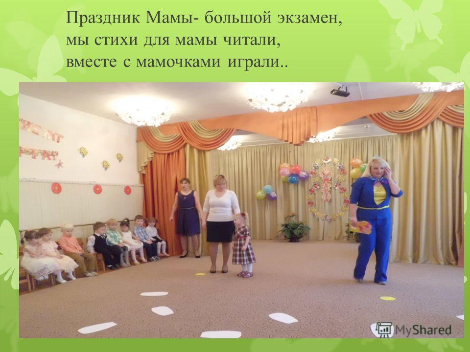 Праздник Мамы- большой экзамен, мы стихи для мамы читали, вместе с мамочками играли..