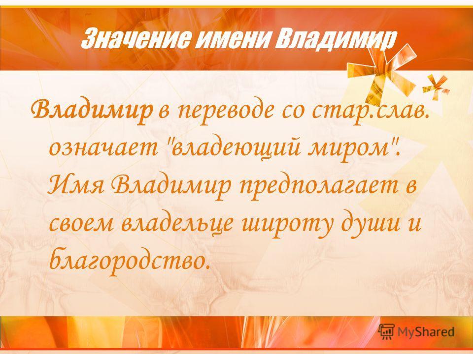 Значение имени Владимир Владимир в переводе со стар.слав. означает владеющий миром. Имя Владимир предполагает в своем владельце широту души и благородство.
