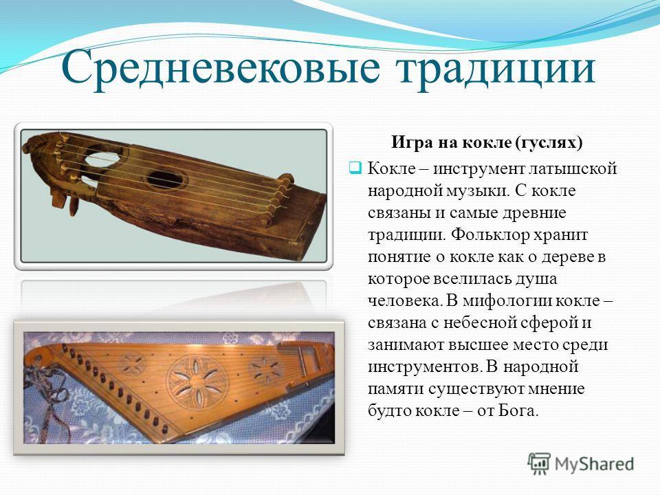Средневековые традиции Игра на кокле (гуслях) Кокле – инструмент латышской народной музыки. С кокле связаны и самые древние традиции. Фольклор хранит понятие о кокле как о дереве в которое вселилась душа человека. В мифологии кокле – связана с небесн