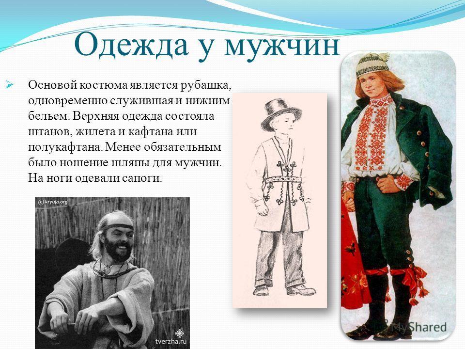 Одежда у мужчин Основой костюма является рубашка, одновременно служившая и нижним бельем. Верхняя одежда состояла штанов, жилета и кафтана или полукафтана. Менее обязательным было ношение шляпы для мужчин. На ноги одевали сапоги.