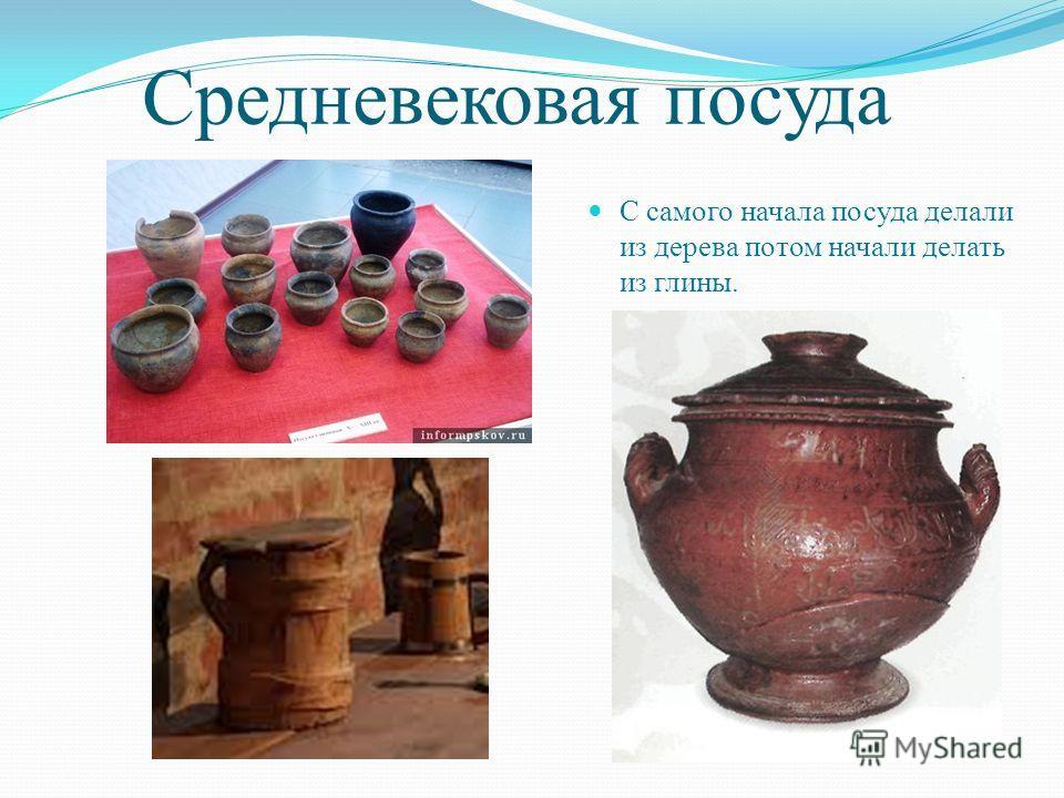 Средневековая посуда С самого начала посуда делали из дерева потом начали делать из глины.