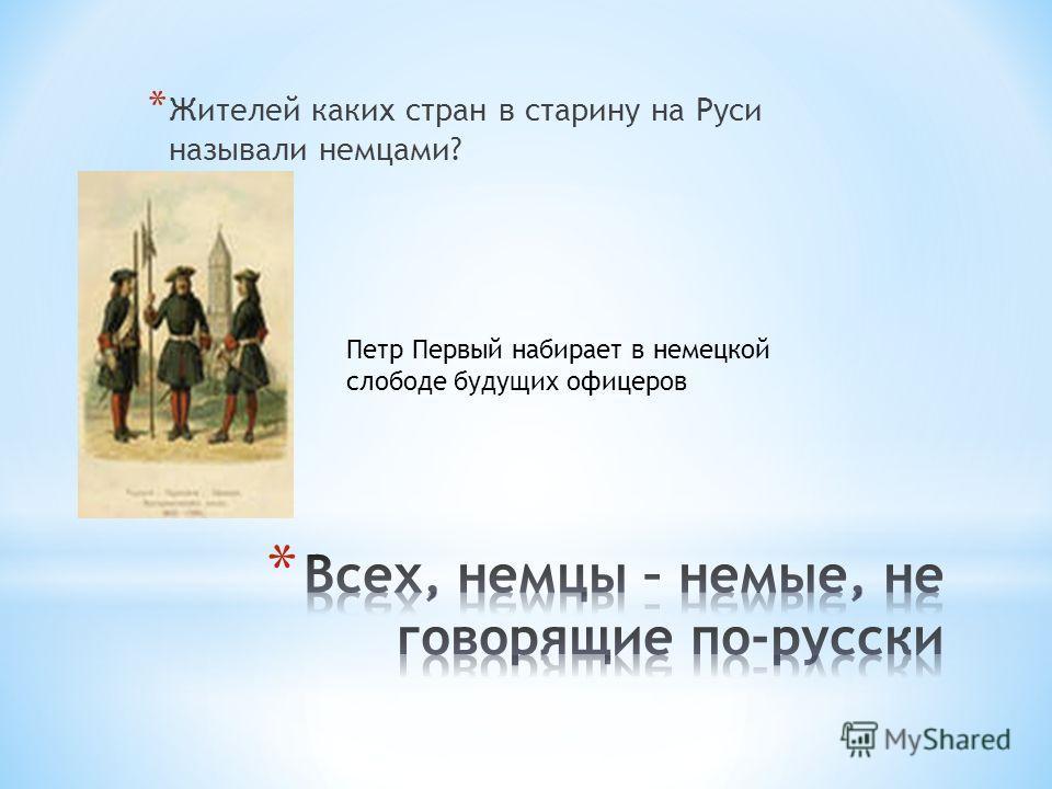 * Жителей каких стран в старину на Руси называли немцами? Петр Первый набирает в немецкой слободе будущих офицеров