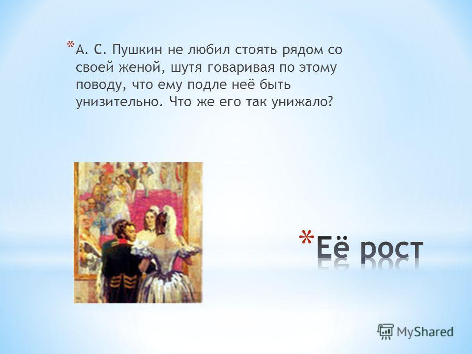 * А. С. Пушкин не любил стоять рядом со своей женой, шутя говаривая по этому поводу, что ему подле неё быть унизительно. Что же его так унижало?