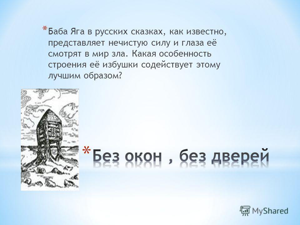 * Баба Яга в русских сказках, как известно, представляет нечистую силу и глаза её смотрят в мир зла. Какая особенность строения её избушки содействует этому лучшим образом?